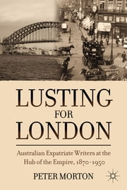 Lusting for London - Australian Expatriate Writers at the Hub of Empire, 1870-1950 ebook by Peter Morton