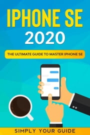 iPHONE SE 2020 - The Ultimate Guide to Master iPhone SE ebook by Simply your Guide