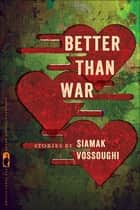 Better Than War - Stories ebook by Siamak Vossoughi, Nancy Zafris