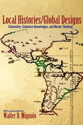 Local Histories/Global Designs - Coloniality, Subaltern Knowledges, and Border Thinking ebook by Walter D. Mignolo