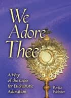 We Adore Thee - A Way of the Cross for Eucharistic Adoration ebook by Portia Webster