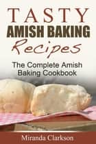 Tasty Amish Baking Recipes: The Complete Amish Baking Cookbook ebook by Miranda Clarkson