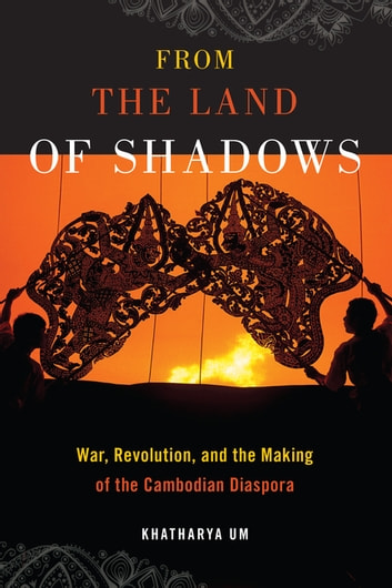 From the Land of Shadows - War, Revolution, and the Making of the Cambodian Diaspora ebook by Khatharya Um