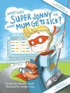 What Does Super Jonny Do When Mum Gets Sick? Second Edition - Recommended by Teachers and Health Professionals ebook by Simone Colwill, Jasmine Ting