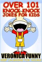 Over 101 Knock Knock Jokes for Kids ebook by Veronica Funny