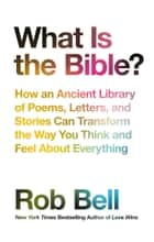 What is the Bible?: How an Ancient Library of Poems, Letters and Stories Can Transform the Way You Think and Feel About Everything eBook by Rob Bell