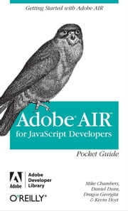 AIR for Javascript Developers Pocket Guide ebook by Mike Chambers,Daniel Dura,Daniel Dura,Kevin  Hoyt,Kevin Hoyt,Dragos Georgita