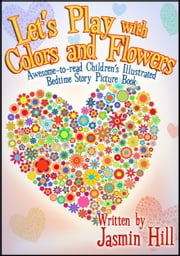 Lets Play With Colors & Flowers: Awesome-to-read Children's Illustrated Bedtime Story Picture Book ebook by Jasmin Hill