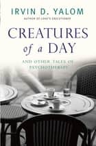 Creatures of a Day - And Other Tales of Psychotherapy ebook by Irvin Yalom