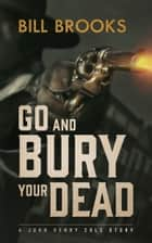 Go and Bury Your Dead - A John Henry Cole Story ebook by Bill Brooks