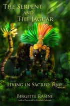 The Serpent and the Jaguar - Living in Sacred Time ebook by Birgitte Rasine