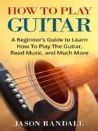 How to Play Guitar - A Beginner's Guide to Learn How To Play The Guitar, Read Music, and Much More ebook by Jason Randall