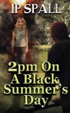 2pm On A Black Summer's Day ebook by IP Spall