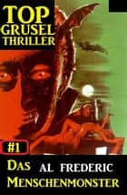 Top Grusel Thriller #1 - Das Menschenmonster ebook by Al Frederic