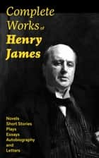 Complete Works of Henry James: Novels, Short Stories, Plays, Essays, Autobiography and Letters - The Portrait of a Lady, The Wings of the Dove, The American, The Bostonians, The Ambassadors, What Maisie Knew, Washington Square, Daisy Miller… ebook by Henry James
