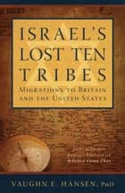 Israel's Lost 10 Tribes: Migrations to Britain and USA ebook by Vaughn E. Hansen