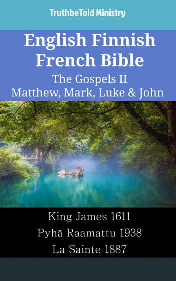 English Finnish French Bible - The Gospels II - Matthew, Mark, Luke & John - King James 1611 - Pyhä Raamattu 1938 - La Sainte 1887 ebook by TruthBeTold Ministry