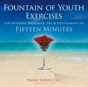 Fountain of Youth Exercises - For Vitality, Radiance, Joy & Fulfillment in Fifteen Minutes ebook by Naomi Sophia Call