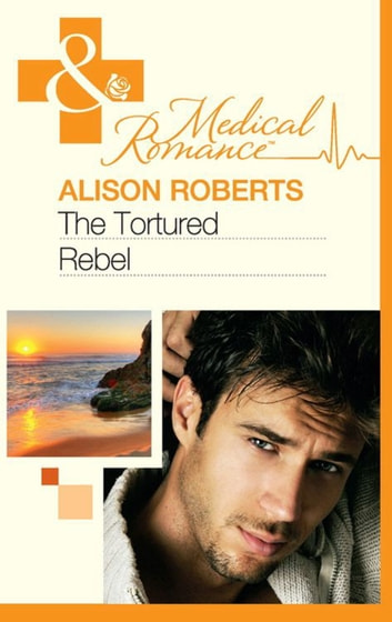 The Tortured Rebel (Mills & Boon Medical) (The Heart of a Rebel, Book 3) ebook by Alison Roberts