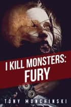 I Kill Monsters: Fury (Book 1) ebook by Tony Monchinski