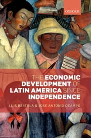 The Economic Development of Latin America since Independence ebook by Luis Bértola,José Antonio Ocampo