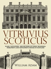 Vitruvius Scoticus - Plans, Elevations, and Sections of Public Buildings, Noblemen's and Gentlemen's Houses in Scotland ebook by William Adam,James Simpson