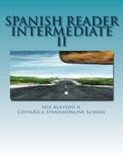 Spanish Reader Intermediate II - Spanish Reader for Beginners, Intermediate & Advanced Students, #4 ebook by Iris Acevedo A.