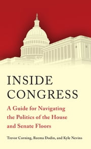 Inside Congress - A Guide for Navigating the Politics of the House and Senate Floors ebook by Trevor Corning, Reema Dodin, Kyle W. Nevins