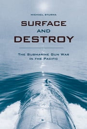 Surface and Destroy - The Submarine Gun War in the Pacific ebook by Michael Sturma