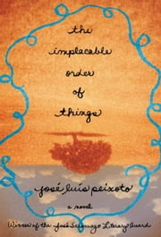 The Implacable Order of Things - A Novel ebook by Jose Luis Peixoto,RICHARD Zenith