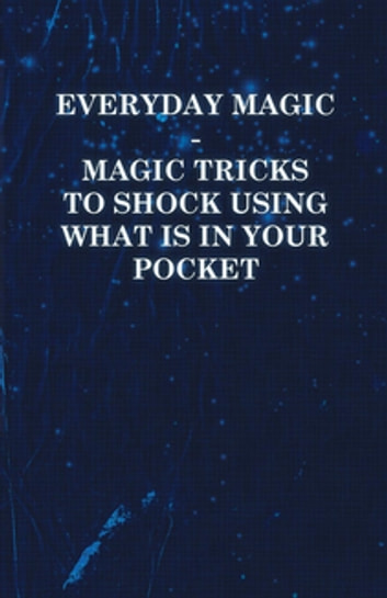 Everyday Magic - Magic Tricks to Shock Using What is in Your Pocket - Coins, Notes, Handkerchiefs, Cigarettes ebook by Anon.