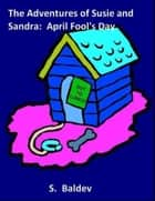 The Adventures of Susie and Sandra: April Fool's Day ebook by S. Baldev
