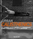 Urban Calisthenics - Get Ripped and Get Strong with Progressive Street Workouts You Can Do Anywhere ebook by
