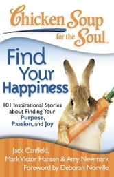 Chicken Soup for the Soul: Find Your Happiness - 101 Inspirational Stories about Finding Your Purpose, Passion, and Joy ebook by Jack Canfield,Mark Victor Hansen,Amy Newmark