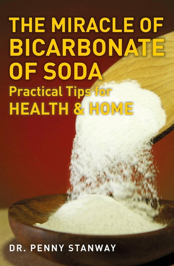 The Miracle of Bicarbonate of Soda - Practical Tips for Health and Home ebook by Dr. Penny Stanway