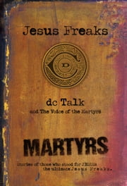 Jesus Freaks: Martyrs - Stories of Those Who Stood for Jesus: The Ultimate Jesus Freaks ebook by DC Talk
