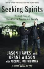 Seeking Spirits - The Lost Cases of The Atlantic Paranormal Society ebook by Jason Hawes, Grant Wilson, Michael Jan Friedman