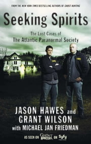 Seeking Spirits - The Lost Cases of The Atlantic Paranormal Society ebook by Jason Hawes,Grant Wilson,Michael Jan Friedman