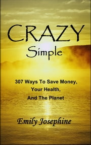 Crazy Simple: 307 Ways To Save Money, Your Health, And The Planet ebook by Emily Josephine