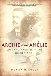 Archie and Amelie - Love and Madness in the Gilded Age ebook by Donna M. Lucey