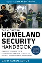 McGraw-Hill Homeland Security Handbook: Strategic Guidance for a Coordinated Approach to Effective Security and Emergency Management, Second Edition ebook by David Kamien