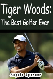 Tiger Woods: The Best Golfer Ever ebook by Angelo Spencer