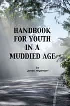 Handbook for Youth in a Muddied Age ebook by James Hilgendorf