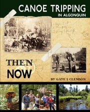 Canoe Tripping in Algonquin - Then & Now ebook by Gaye I Clemson