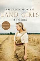 Land Girls: The Promise (Land Girls) ebook by Roland Moore