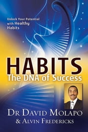 Habits - The DNA of Success - Unlock Your Potential with Healthy Habits ebook by Dr David Molapo,Alvin Fredericks