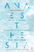 Anaesthesia - The Gift of Oblivion and the Mystery of Consciousness ebook by Kate Cole-Adams
