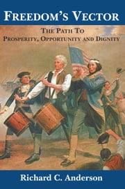 Freedom's Vector - The Path To Prosperity, Opportunity and Dignity ebook by Richard C. Anderson