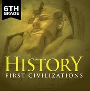 6th Grade History: First Civilizations - Ancient Civilizations for Kids Sixth Grade Books ebook by Baby Professor