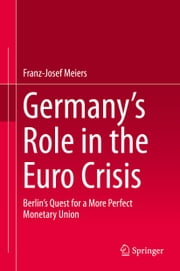 Germany's Role in the Euro Crisis - Berlin's Quest for a More Perfect Monetary Union ebook by Franz-Josef Meiers